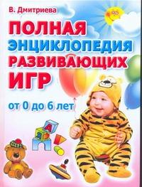 Полная энциклопедия развивающих игр. От рождения до шести лет Дмитриева В.Г.
