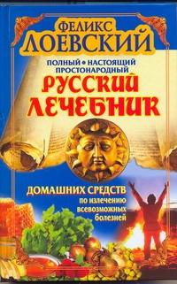 Полный настоящий простонародный русский лечебник домашних средств по излечению в