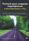 Лебедев А.Н. - Полный цикл создания видеофильма в Ulead Videostudio 11 Plus' обложка книги