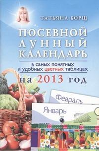 Посевной лунный календарь в самых понятных и удобных цветных таблицах на 2013 го Борщ Татьяна