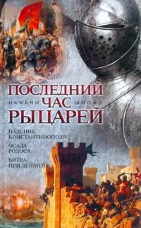 Последний час рыцарей. Падение Константинополя; Осада Родоса; Битва при Лепанто Шионо Нанами