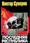 Последняя республика: Почему Советский Союз проиграл Вторую мировую войну? Суворов В.