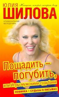 Юлия Шилова - Пощадить-погубить, или Игры мужскими судьбами обложка книги
