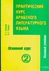 Практический курс арабского литературного языка. Ч. 3. Основной курс. Т. 2