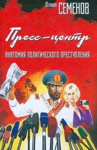 Пресс-центр. Анатомия политического преступления Семенов Ю.С.