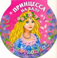 Принцесса на балу. Суперраскраска Жуковская Е.Р.