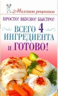 Просто! Вкусно! Быстро! Всего 4 ингредиента - и готово! от book24.ru