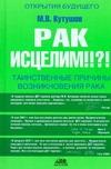 Кутушов М.В. - Рак исцелим!!?! Таинственные причины возникновения рака' обложка книги