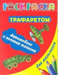 Раскраска с трафаретом для мальчиков. Автомобили и военная техника Дмитриева В.Г.