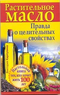 Растительное масло. Правда о целительных свойствах Карпухина Виктория
