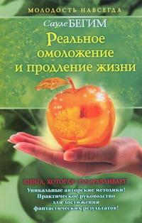 Сауле Бегим - Реальное омоложение и продление жизни обложка книги