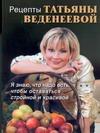 Рецепты Татьяны Веденеевой Веденеева Татьяна