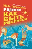 Гиппенрейтер Ю.Б. - Родителям: как быть ребенком' обложка книги