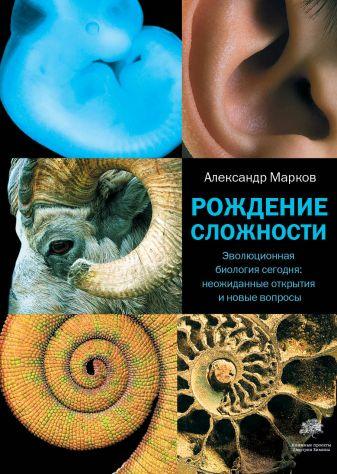 Александр Марков - Рождение сложности. Эволюционная биология сегодня: неожиданные открытия и новые обложка книги