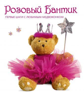 Розовый Бантик. Первые шаги с любимым медвежонком