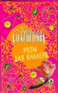 Розы для киллера Александрова Наталья