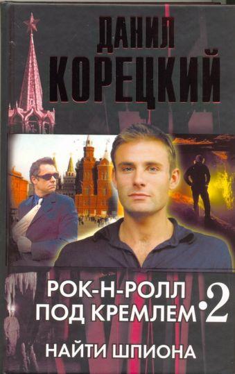 Рок-н-ролл под Кремлем. Кн. 2. Найти шпиона Корецкий Д.А.