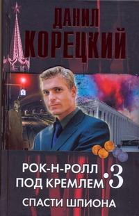 Рок-н-ролл под Кремлем. Кн. 3. Спасти шпиона Корецкий Д.А.