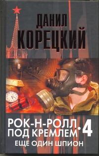 Рок-н-ролл под Кремлем. Кн. 4. Еще один шпион Данил Корецкий