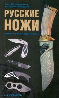 Русские ножи. Боевые, охотничьи, туристические Скрылев И.А.