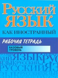 Русский язык как иностранный. Рабочая тетрадь. Базовый уровень