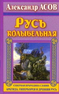 Русь колыбельная. Северная прародина славян. Арктида, Гиперборея и Древняя Русь