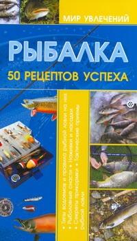 Рыбалка.50 рецептов успеха Мельников И.В.