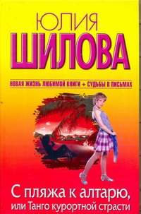 С пляжа к алтарю, или Танго курортной страсти Юлия Шилова