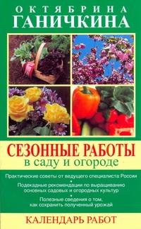 Сезонные работы в саду и огороде. Календарь работ Ганичкины О.А.