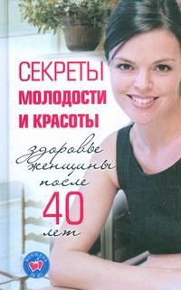 Секреты молодости и красоты. Здоровье женщины после 40 лет Лисицкая И.