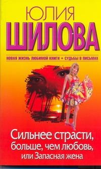 Юлия Шилова - Сильнее страсти, больше, чем любовь, или Запасная жена обложка книги
