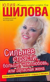 Сильнее страсти, больше, чем любовь, или Запасная жена Шилова Ю.В.