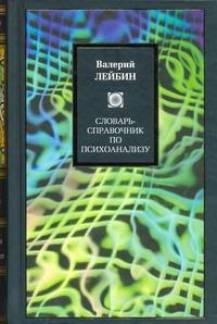 Словарь-справочник по психоанализу Лейбин Валерий