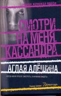 Аглая Алешина - Смотри на меня, Кассандра обложка книги