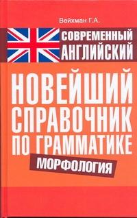 Современный английский. Новейший справочник по грамматике. Морфология Вейхман Г.А.