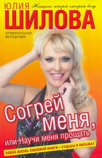 Согрей меня, или Научи меня прощать Юлия Шилова
