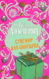 Александрова Наталья - Сувенир для олигарха обложка книги