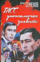 Семенов Ю.С. - ТАСС уполномочен заявить' обложка книги