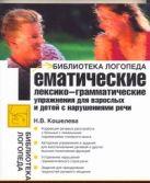 Кошелева Н.В. - Тематические лексико-грамматические упражнения для взрослых и детей с нарушениям' обложка книги