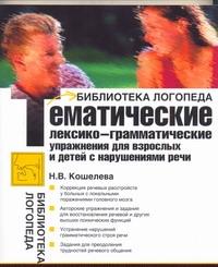 Тематические лексико-грамматические упражнения для взрослых и детей с нарушениям Кошелева Н.В.