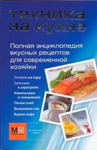 Техника на кухне. Полная энциклопедия вкусных рецептов для современной хозяйки - фото 1