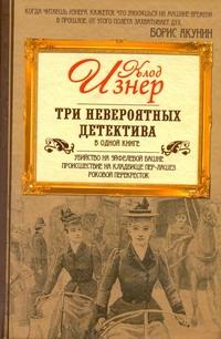 Три невероятных детектива в одной книге. Убийство на Эйфелевой башне. Происшеств Изнер Клод