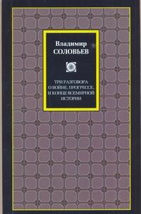 Три разговора о войне, прогрессе и конце всемирной истории Соловьев В.С.