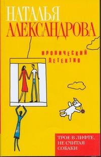Трое в лифте, не считая собаки Александрова Наталья