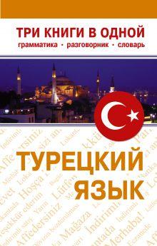 Турецкий язык. Три книги в одном. Грамматика. Разговорник. Словарь