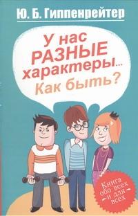 Гиппенрейтер Ю.Б. - У нас разные характеры... Как быть? обложка книги