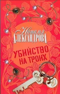 Убийство на троих Александрова Наталья