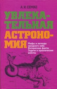 Увлекательная астрономия Семке А.И.