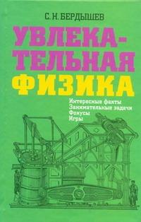 Увлекательная физика. Интересные факты, занимательные задачи, фокусы, игры Бердышев С.Н.