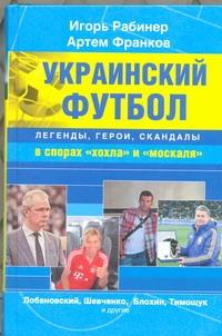 Рабинер Игорь Украинский футбол : легенды, герои, скандалы в спорах хохла и москаля